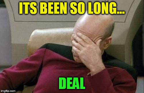 Captain Picard Facepalm Meme | ITS BEEN SO LONG... DEAL | image tagged in memes,captain picard facepalm | made w/ Imgflip meme maker