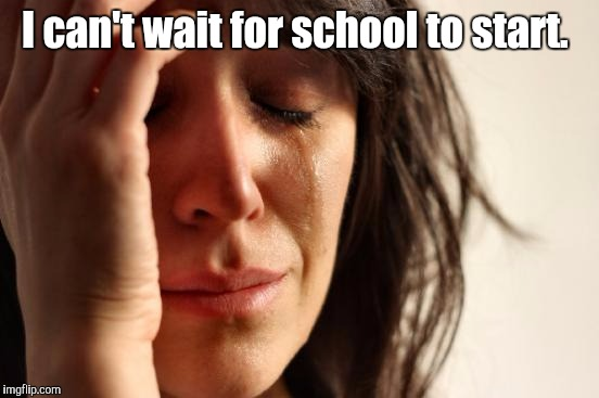First World Problems Meme | I can't wait for school to start. | image tagged in memes,first world problems | made w/ Imgflip meme maker