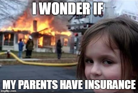 Burning House Girl | I WONDER IF MY PARENTS HAVE INSURANCE | image tagged in burning house girl | made w/ Imgflip meme maker