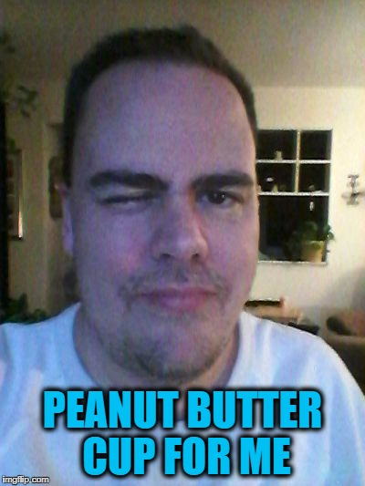 wink | PEANUT BUTTER CUP FOR ME | image tagged in wink | made w/ Imgflip meme maker