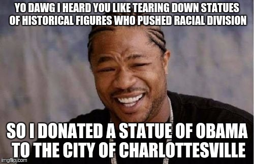 Tear down this statue... | YO DAWG I HEARD YOU LIKE TEARING DOWN STATUES OF HISTORICAL FIGURES WHO PUSHED RACIAL DIVISION SO I DONATED A STATUE OF OBAMA TO THE CITY OF | image tagged in memes,yo dawg heard you,obama,statues | made w/ Imgflip meme maker