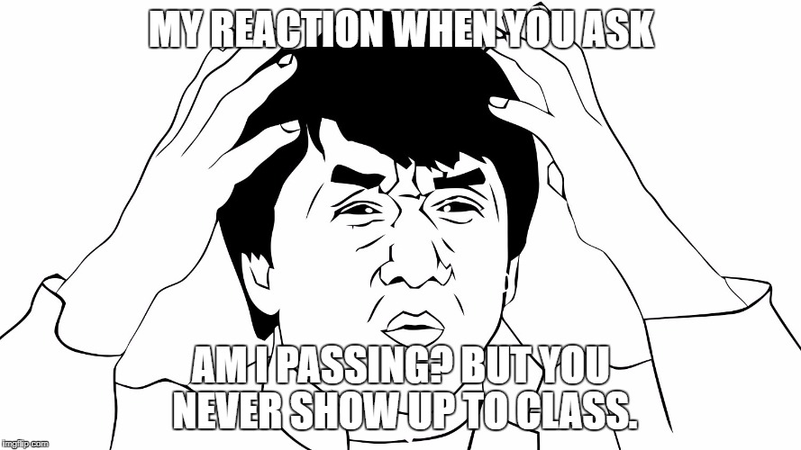 MY REACTION WHEN YOU ASK AM I PASSING? BUT YOU NEVER SHOW UP TO CLASS. | image tagged in teaching | made w/ Imgflip meme maker