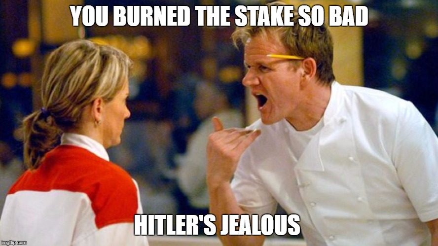 YOU BURNED THE STAKE SO BAD HITLER'S JEALOUS | image tagged in gordon ramsey,hitler,funny,jews | made w/ Imgflip meme maker