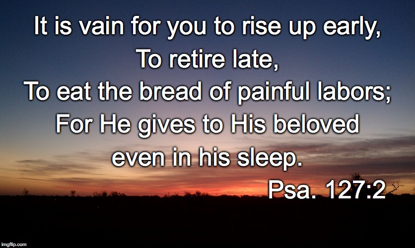 It is vain for you to rise up early, To retire late, To eat the bread of painful labors; For He gives to His beloved even in his sleep. Psa. | image tagged in sleep | made w/ Imgflip meme maker