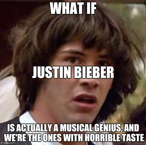 let's hope f*cking not... | WHAT IF IS ACTUALLY A MUSICAL GENIUS, AND WE'RE THE ONES WITH HORRIBLE TASTE JUSTIN BIEBER | image tagged in memes,conspiracy keanu,justin bieber | made w/ Imgflip meme maker
