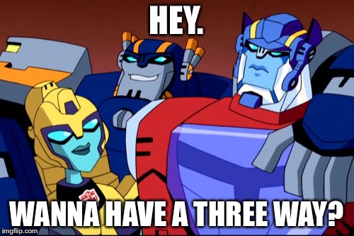 Transformers | HEY. WANNA HAVE A THREE WAY? | image tagged in transformers | made w/ Imgflip meme maker