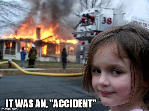 "Disaster Girl Meme | IT WAS AN, ""ACCIDENT"" 