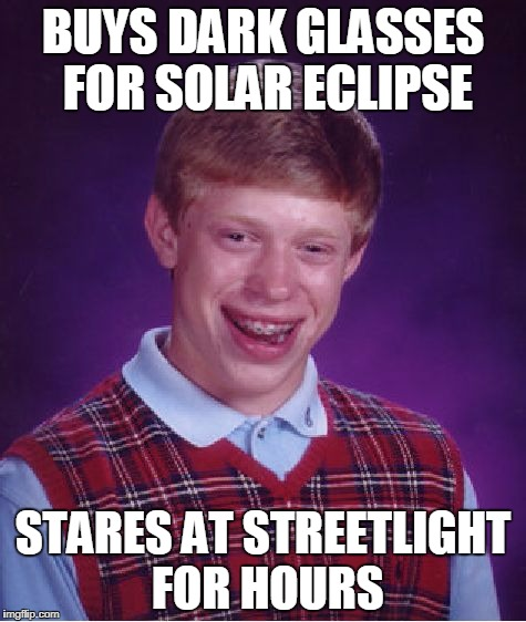 Bad Luck Brian eclipse | BUYS DARK GLASSES FOR SOLAR ECLIPSE STARES AT STREETLIGHT FOR HOURS | image tagged in memes,bad luck brian,solar eclipse | made w/ Imgflip meme maker
