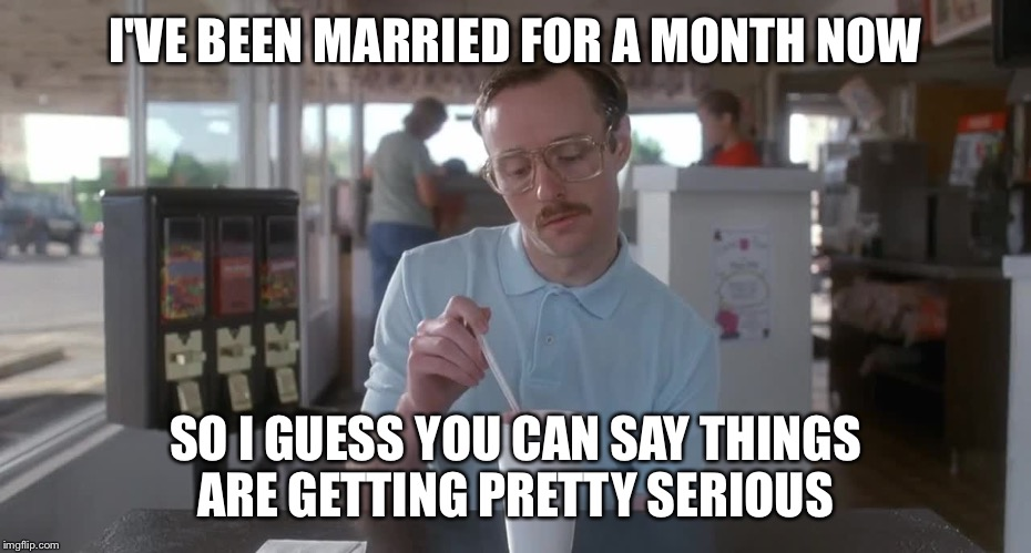 Napoleon Dynamite Pretty Serious | I'VE BEEN MARRIED FOR A MONTH NOW SO I GUESS YOU CAN SAY THINGS ARE GETTING PRETTY SERIOUS | image tagged in napoleon dynamite pretty serious | made w/ Imgflip meme maker