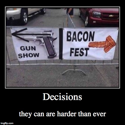 Decision | Decisions | they can are harder than ever | image tagged in funny,demotivationals,bacon,guns,one does not simply,first world problems | made w/ Imgflip demotivational maker