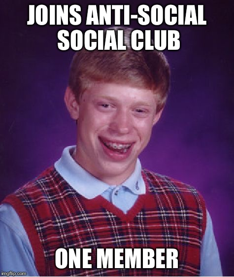 Bad Luck Brian Meme | JOINS ANTI-SOCIAL SOCIAL CLUB ONE MEMBER | image tagged in memes,bad luck brian | made w/ Imgflip meme maker