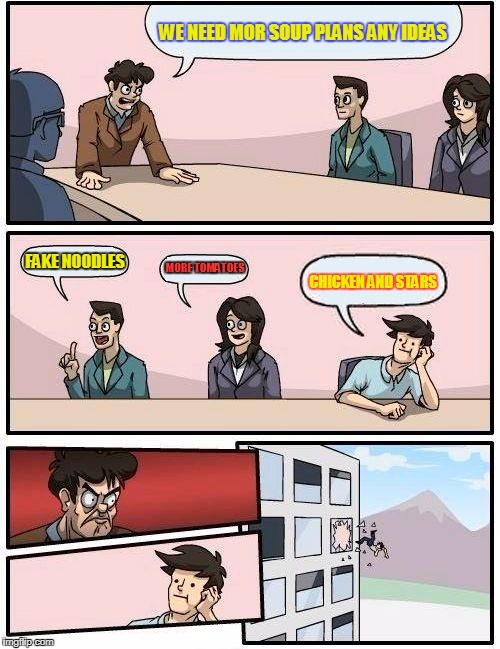 Boardroom Meeting Suggestion Meme | WE NEED MOR SOUP PLANS ANY IDEAS FAKE NOODLES MORE TOMATOES CHICKEN AND STARS | image tagged in memes,boardroom meeting suggestion | made w/ Imgflip meme maker
