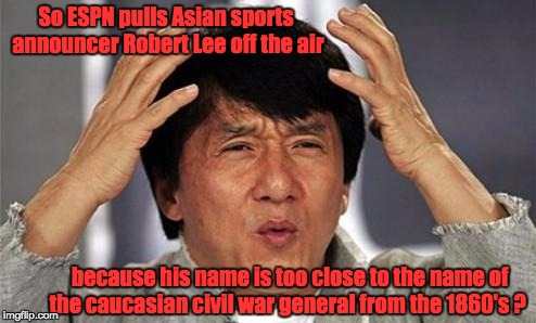 Jackie Chan WTF | So ESPN pulls Asian sports announcer Robert Lee off the air because his name is too close to the name of the caucasian civil war general fro | image tagged in jackie chan wtf | made w/ Imgflip meme maker
