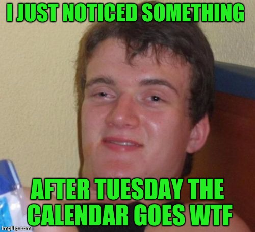 10 Guy Meme | I JUST NOTICED SOMETHING AFTER TUESDAY THE CALENDAR GOES WTF | image tagged in memes,10 guy | made w/ Imgflip meme maker