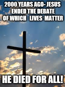 2000 YEARS AGO- JESUS ENDED THE DEBATE OF WHICH   LIVES  MATTER HE DIED FOR ALL! | image tagged in cross | made w/ Imgflip meme maker