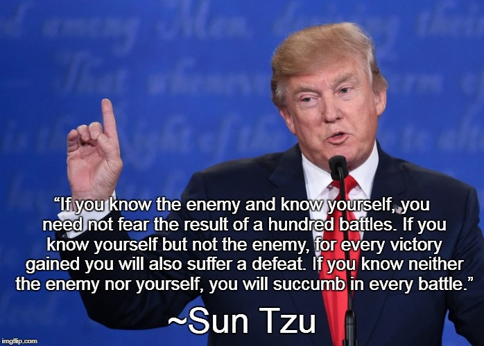 "Trump Reminds His Detractors |  ""If you know the enemy and know yourself, you need not fear the result of a hundred battles. If you know yourself but not the enemy, for every victory gained you will also suffer a defeat. If you know neither the enemy nor yourself, you will succumb in every battle.""; ~Sun Tzu 