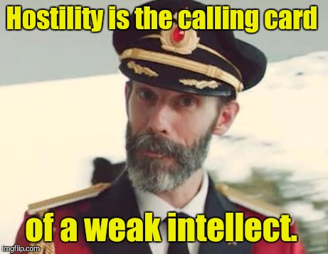 I usually don't submit memes that have to do with political or social issues. But the last one that I did drew a lot of heat.  | Hostility is the calling card of a weak intellect. | image tagged in captain obvious strikes again,hostilitity,intellect | made w/ Imgflip meme maker