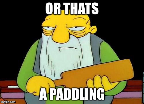 OR THATS A PADDLING | made w/ Imgflip meme maker