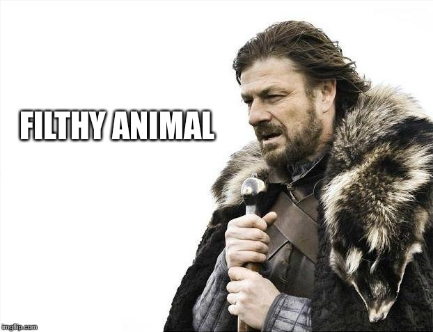 Brace Yourselves X is Coming Meme | FILTHY ANIMAL | image tagged in memes,brace yourselves x is coming | made w/ Imgflip meme maker