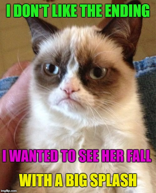 Grumpy Cat Meme | I DON'T LIKE THE ENDING I WANTED TO SEE HER FALL WITH A BIG SPLASH | image tagged in memes,grumpy cat | made w/ Imgflip meme maker