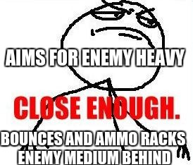 Close Enough | AIMS FOR ENEMY HEAVY BOUNCES AND AMMO RACKS ENEMY MEDIUM BEHIND | image tagged in memes,close enough | made w/ Imgflip meme maker