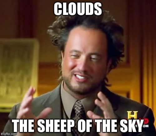 Ancient Aliens Meme | CLOUDS THE SHEEP OF THE SKY | image tagged in memes,ancient aliens | made w/ Imgflip meme maker