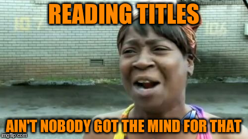Aint Nobody Got Time For That Meme | READING TITLES AIN'T NOBODY GOT THE MIND FOR THAT | image tagged in memes,aint nobody got time for that | made w/ Imgflip meme maker