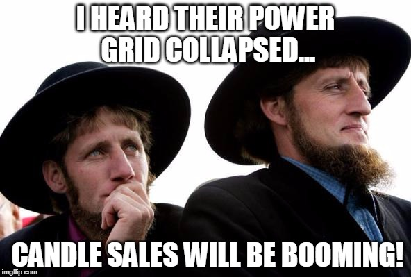 Amish | I HEARD THEIR POWER GRID COLLAPSED... CANDLE SALES WILL BE BOOMING! | image tagged in amish | made w/ Imgflip meme maker