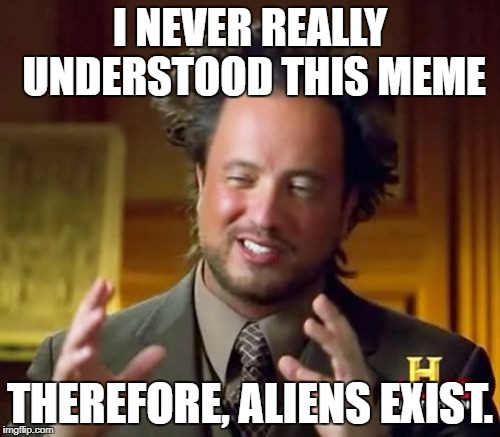 Ancient Aliens Meme | I NEVER REALLY UNDERSTOOD THIS MEME THEREFORE, ALIENS EXIST. | image tagged in memes,ancient aliens | made w/ Imgflip meme maker