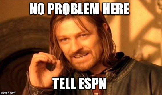 One Does Not Simply Meme | NO PROBLEM HERE TELL ESPN | image tagged in memes,one does not simply | made w/ Imgflip meme maker