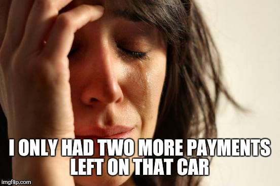 First World Problems Meme | I ONLY HAD TWO MORE PAYMENTS LEFT ON THAT CAR | image tagged in memes,first world problems | made w/ Imgflip meme maker