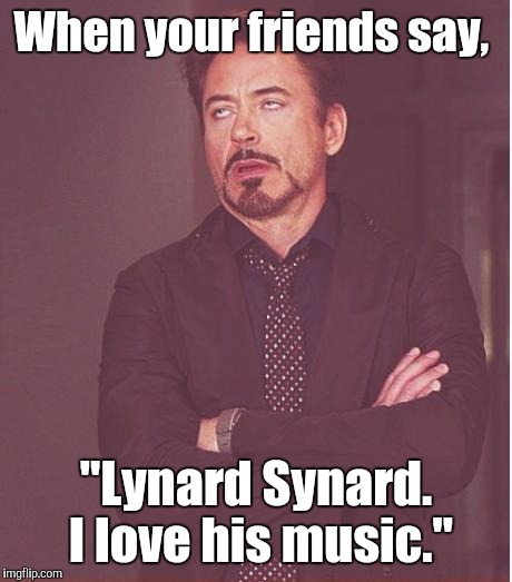 "Face You Make Robert Downey Jr Meme | When your friends say, ""Lynard Synard. I love his music."" 