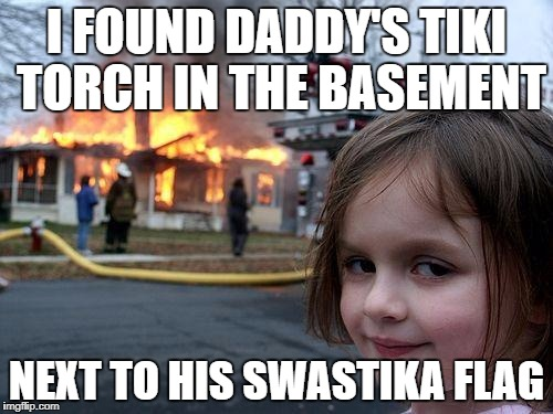 I don't think this qualifies as a disaster. | I FOUND DADDY'S TIKI TORCH IN THE BASEMENT NEXT TO HIS SWASTIKA FLAG | image tagged in disaster girl,white supremacists in charlottesville,white supremacists,torch,nazis | made w/ Imgflip meme maker