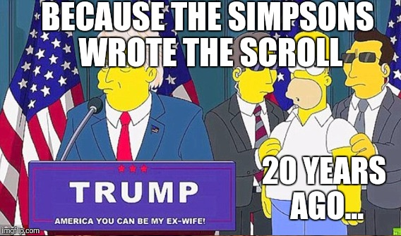 BECAUSE THE SIMPSONS WROTE THE SCROLL 20 YEARS AGO... | made w/ Imgflip meme maker