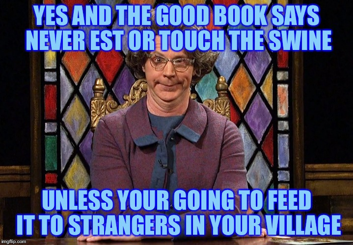 YES AND THE GOOD BOOK SAYS NEVER EST OR TOUCH THE SWINE UNLESS YOUR GOING TO FEED IT TO STRANGERS IN YOUR VILLAGE | made w/ Imgflip meme maker