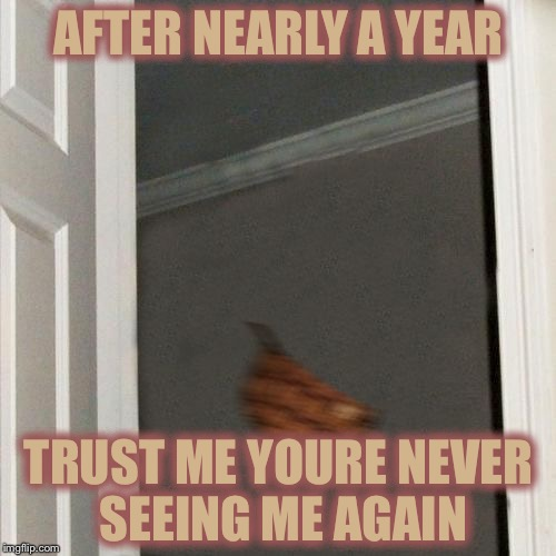 I'm Outta Here | AFTER NEARLY A YEAR TRUST ME YOURE NEVER SEEING ME AGAIN | image tagged in i'm outta here | made w/ Imgflip meme maker