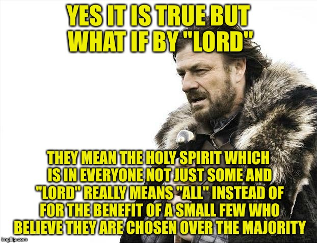 "Brace Yourselves X is Coming Meme | YES IT IS TRUE BUT WHAT IF BY ""LORD"" THEY MEAN THE HOLY SPIRIT WHICH IS IN EVERYONE NOT JUST SOME AND ""LORD"" REALLY MEANS ""ALL"" INSTEAD OF F 