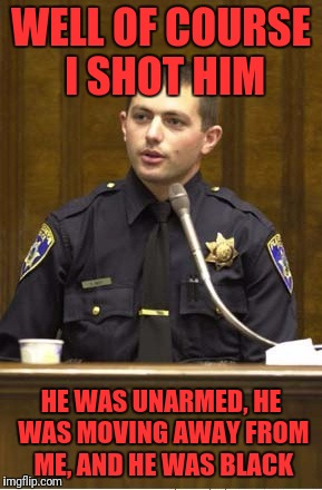 Of course i shot him | WELL OF COURSE I SHOT HIM HE WAS UNARMED, HE WAS MOVING AWAY FROM ME, AND HE WAS BLACK | image tagged in memes,police officer testifying | made w/ Imgflip meme maker