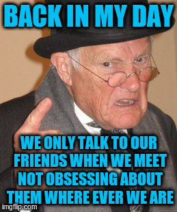 Back In My Day Meme | BACK IN MY DAY WE ONLY TALK TO OUR FRIENDS WHEN WE MEET NOT OBSESSING ABOUT THEM WHERE EVER WE ARE | image tagged in memes,back in my day | made w/ Imgflip meme maker