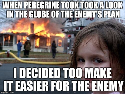 LORD OF THE RINGS!! | WHEN PEREGRINE TOOK TOOK A LOOK IN THE GLOBE OF THE ENEMY'S PLAN I DECIDED TOO MAKE IT EASIER FOR THE ENEMY | image tagged in memes,disaster girl | made w/ Imgflip meme maker