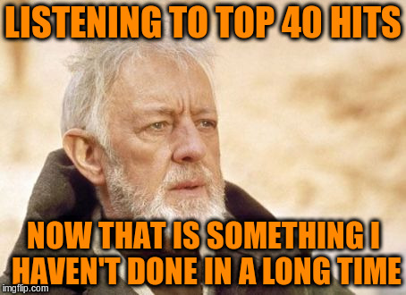 LISTENING TO TOP 40 HITS NOW THAT IS SOMETHING I HAVEN'T DONE IN A LONG TIME | made w/ Imgflip meme maker