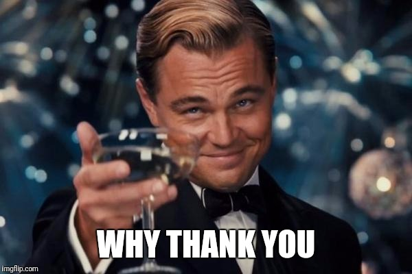 Leonardo Dicaprio Cheers Meme | WHY THANK YOU | image tagged in memes,leonardo dicaprio cheers | made w/ Imgflip meme maker