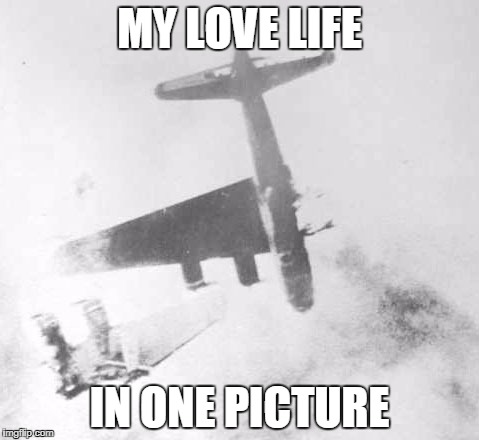 Shot Down Like a B-17 over Berlin | MY LOVE LIFE IN ONE PICTURE | image tagged in memes,dating | made w/ Imgflip meme maker
