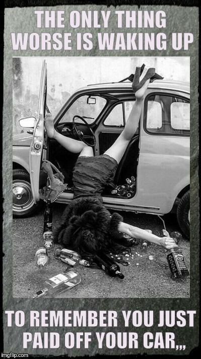 Drunken Lady on a Sunday Morning,,, | THE ONLY THING WORSE IS WAKING UP TO REMEMBER YOU JUST  PAID OFF YOUR CAR,,, | image tagged in drunken lady on a sunday morning   | made w/ Imgflip meme maker