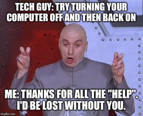 "Dr Evil Laser Meme | TECH GUY: TRY TURNING YOUR COMPUTER OFF AND THEN BACK ON ME: THANKS FOR ALL THE ""HELP"". I'D BE LOST WITHOUT YOU. 