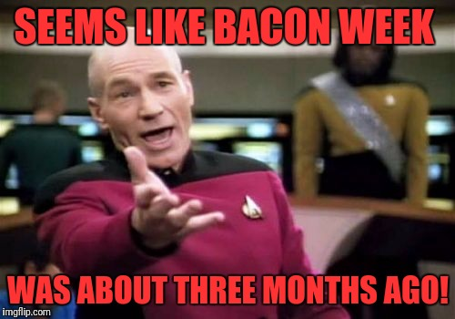Picard Wtf Meme | SEEMS LIKE BACON WEEK WAS ABOUT THREE MONTHS AGO! | image tagged in memes,picard wtf | made w/ Imgflip meme maker