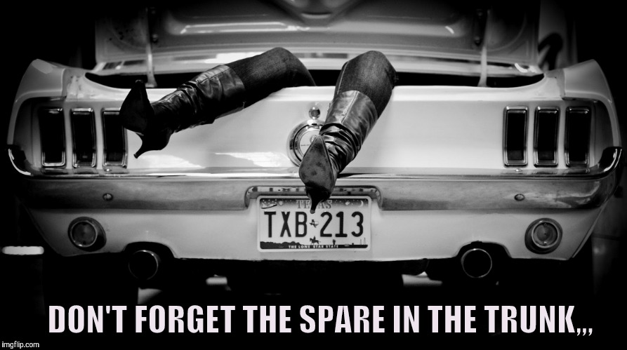 The Hooker in the Trunk of My Car | DON'T FORGET THE SPARE IN THE TRUNK,,, | image tagged in the hooker in the trunk of my car | made w/ Imgflip meme maker