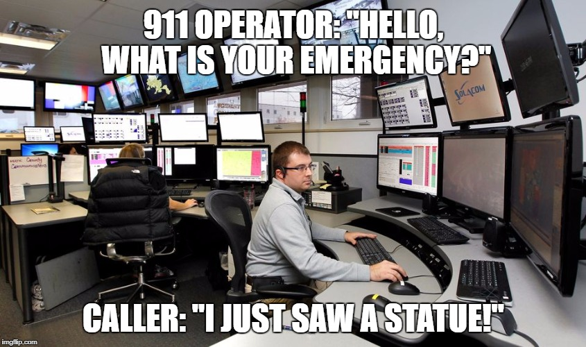 "First World Problems | 911 OPERATOR: ""HELLO, WHAT IS YOUR EMERGENCY?"" CALLER: ""I JUST SAW A STATUE!"" 