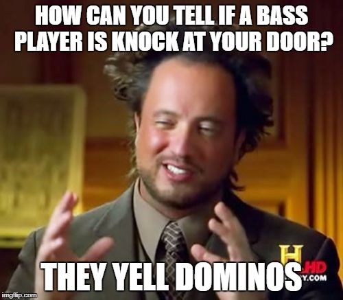 Ancient Aliens Meme | HOW CAN YOU TELL IF A BASS PLAYER IS KNOCK AT YOUR DOOR? THEY YELL DOMINOS | image tagged in memes,ancient aliens | made w/ Imgflip meme maker