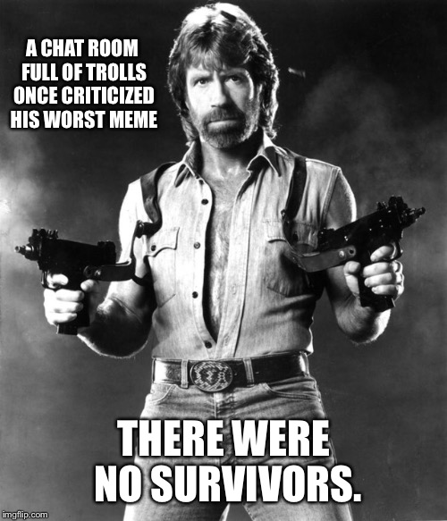 A CHAT ROOM FULL OF TROLLS ONCE CRITICIZED HIS WORST MEME THERE WERE NO SURVIVORS. | made w/ Imgflip meme maker